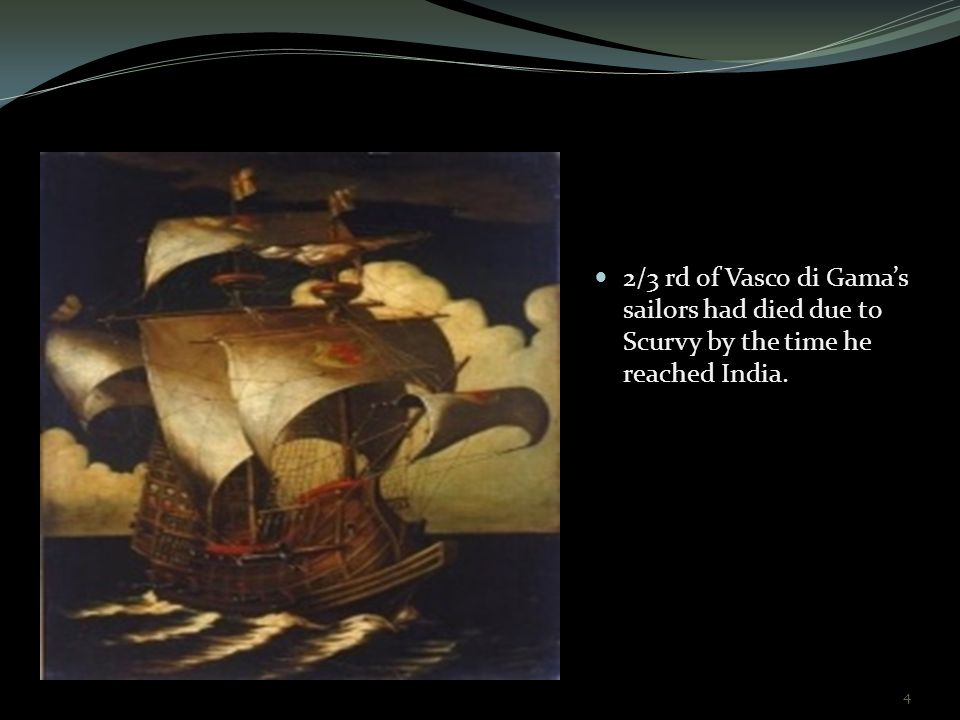 2/3 rd of Vasco di Gama's sailors had died due to Scurvy by the time he reached India. 4