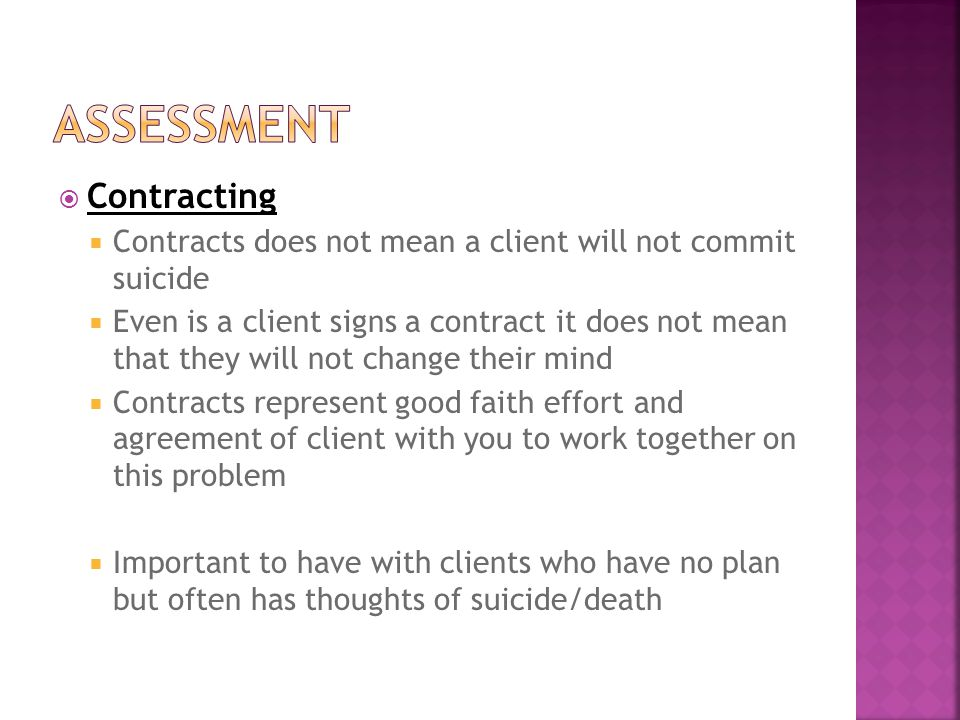  Contracting  Contracts does not mean a client will not commit suicide  Even is a client signs a contract it does not mean that they will not change their mind  Contracts represent good faith effort and agreement of client with you to work together on this problem  Important to have with clients who have no plan but often has thoughts of suicide/death