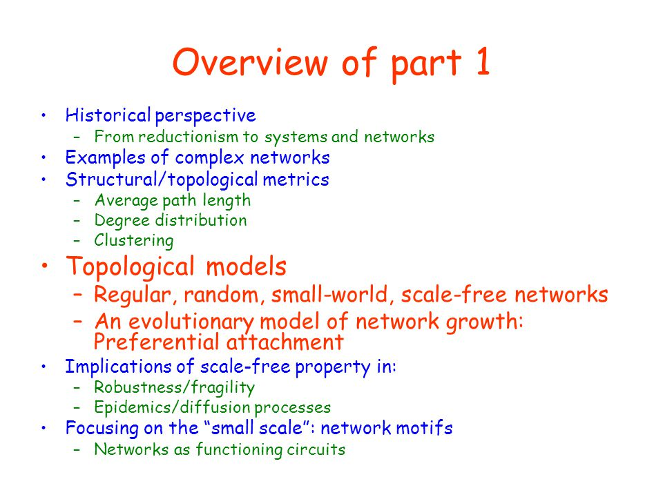 Overview of part 1 Historical perspective –From reductionism to systems and networks Examples of complex networks Structural/topological metrics –Aver