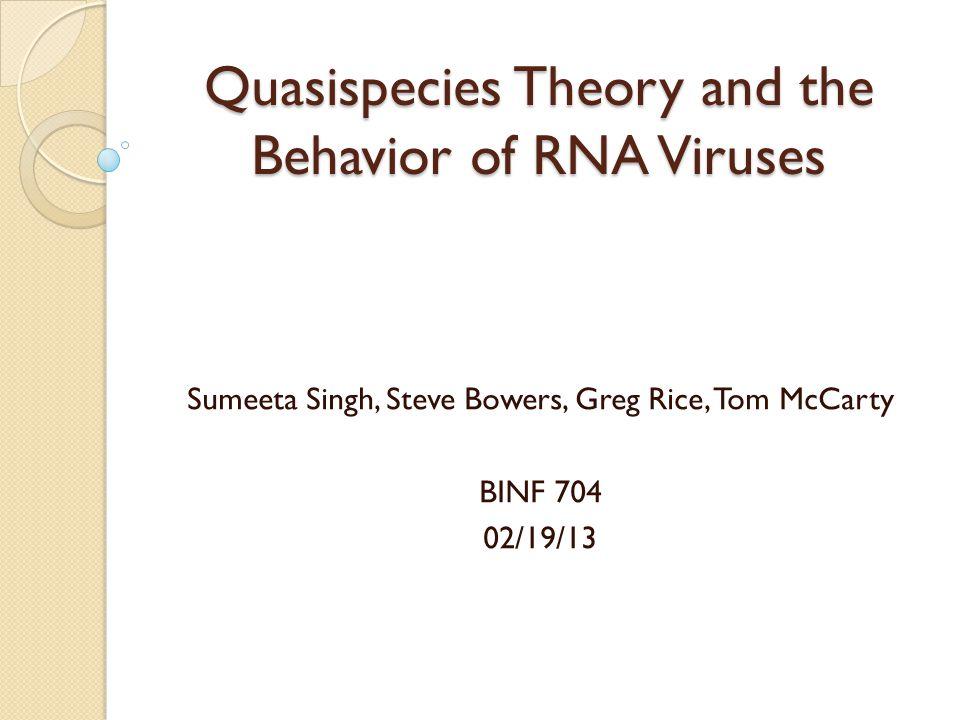 Quasispecies Theory and the Behavior of RNA Viruses Sumeeta Singh, Steve Bowers, Greg Rice, Tom McCarty BINF 704 02/19/13