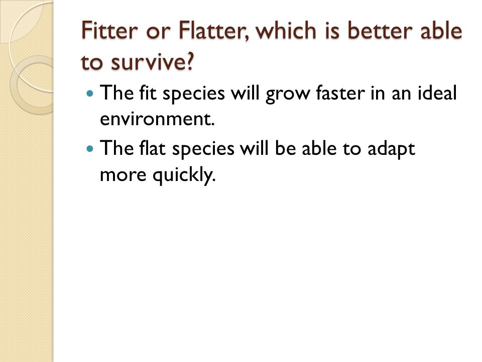 Fitter or Flatter, which is better able to survive? The fit species will grow faster in an ideal environment. The flat species will be able to adapt m
