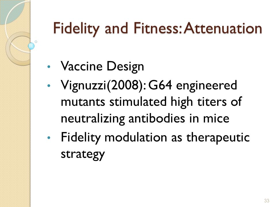 33 Fidelity and Fitness: Attenuation Vaccine Design Vignuzzi(2008): G64 engineered mutants stimulated high titers of neutralizing antibodies in mice F