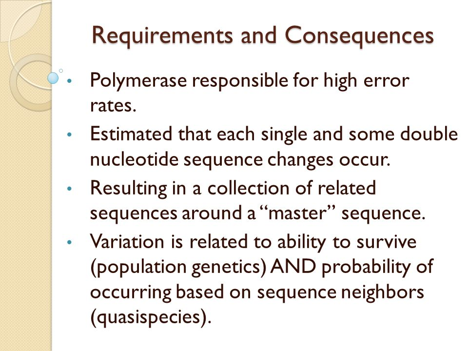 Requirements and Consequences Polymerase responsible for high error rates. Estimated that each single and some double nucleotide sequence changes occu