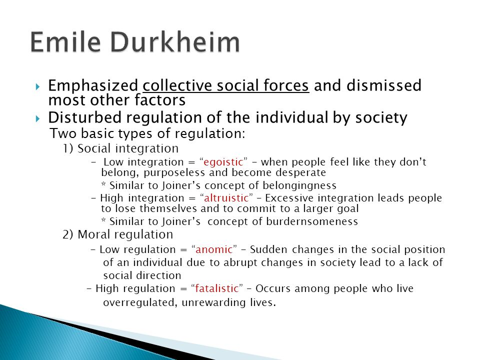 Emphasized collective social forces and dismissed most other factors  Disturbed regulation of the individual by society Two basic types of regulation: 1) Social integration - Low integration = egoistic - when people feel like they don't belong, purposeless and become desperate * Similar to Joiner's concept of belongingness - High integration = altruistic – Excessive integration leads people to lose themselves and to commit to a larger goal * Similar to Joiner's concept of burdernsomeness 2) Moral regulation - Low regulation = anomic - Sudden changes in the social position of an individual due to abrupt changes in society lead to a lack of social direction - High regulation = fatalistic – Occurs among people who live overregulated, unrewarding lives.