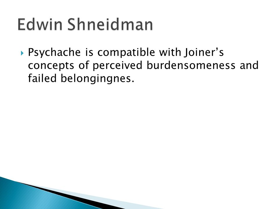  Psychache is compatible with Joiner's concepts of perceived burdensomeness and failed belongingnes.