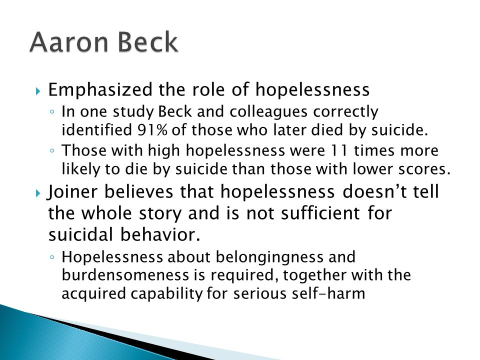  Emphasized the role of hopelessness ◦ In one study Beck and colleagues correctly identified 91% of those who later died by suicide.