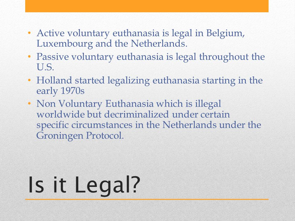 Is it Legal. Active voluntary euthanasia is legal in Belgium, Luxembourg and the Netherlands.