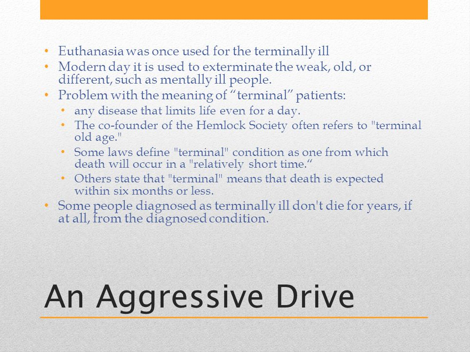 An Aggressive Drive Euthanasia was once used for the terminally ill Modern day it is used to exterminate the weak, old, or different, such as mentally ill people.