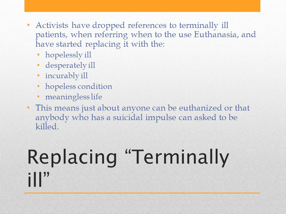 Replacing Terminally ill Activists have dropped references to terminally ill patients, when referring when to the use Euthanasia, and have started replacing it with the: hopelessly ill desperately ill incurably ill hopeless condition meaningless life This means just about anyone can be euthanized or that anybody who has a suicidal impulse can asked to be killed.