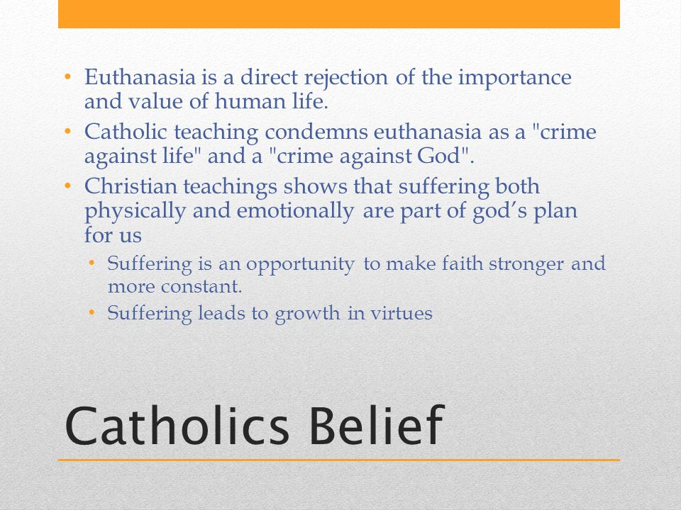 Catholics Belief Euthanasia is a direct rejection of the importance and value of human life.