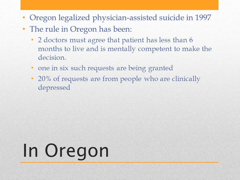 In Oregon Oregon legalized physician-assisted suicide in 1997 The rule in Oregon has been: 2 doctors must agree that patient has less than 6 months to live and is mentally competent to make the decision.