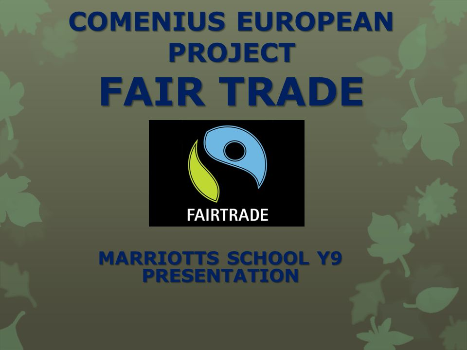 COMENIUS EUROPEAN PROJECT FAIR TRADE MARRIOTTS SCHOOL Y9 PRESENTATION