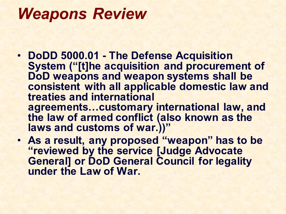 Weapons Review DoDD 5000.01 - The Defense Acquisition System ( [t]he acquisition and procurement of DoD weapons and weapon systems shall be consistent with all applicable domestic law and treaties and international agreements…customary international law, and the law of armed conflict (also known as the laws and customs of war.)) As a result, any proposed weapon has to be reviewed by the service [Judge Advocate General] or DoD General Council for legality under the Law of War.
