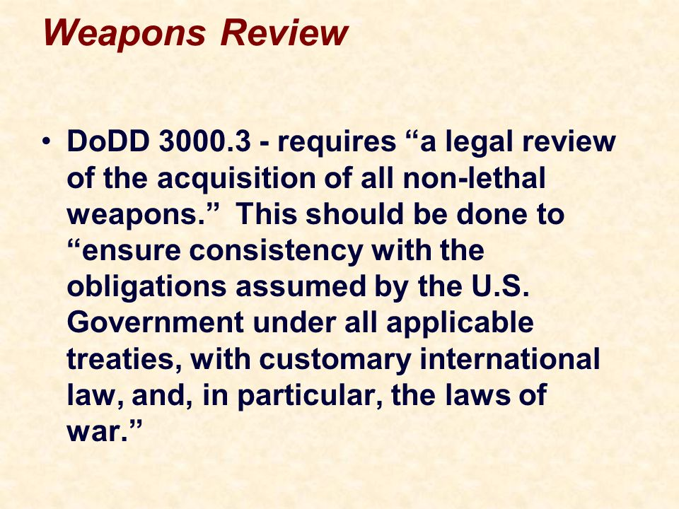 Weapons Review DoDD 3000.3 - requires a legal review of the acquisition of all non-lethal weapons. This should be done to ensure consistency with the obligations assumed by the U.S.