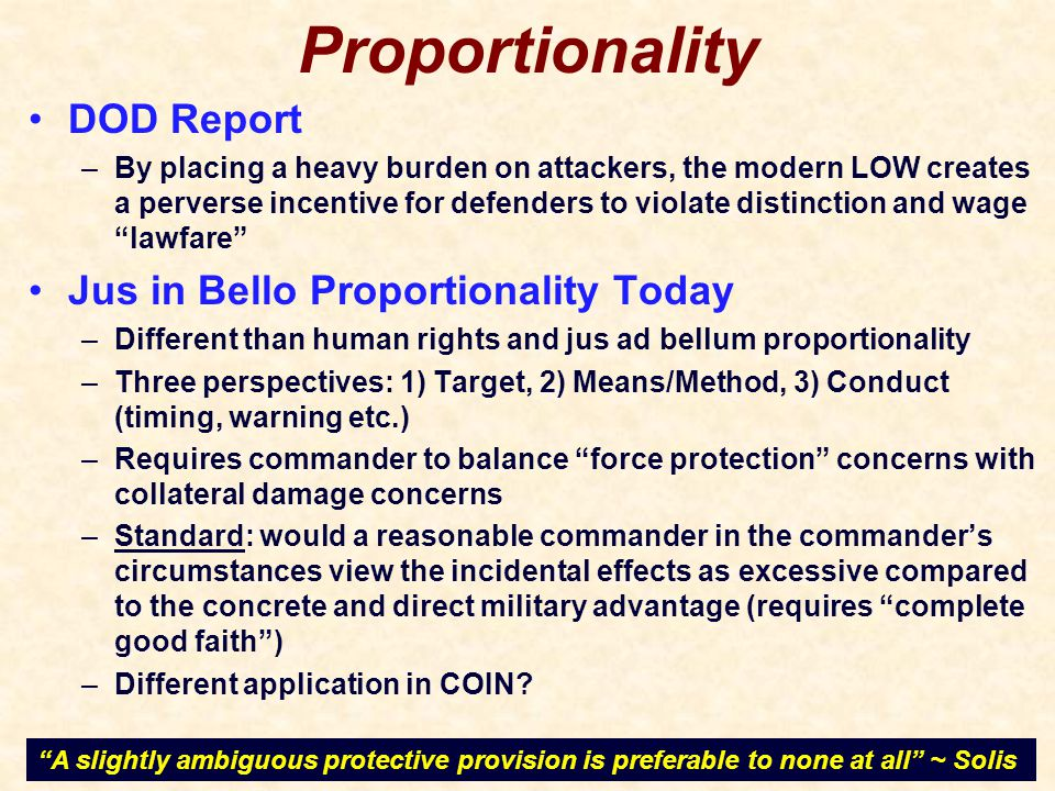 Proportionality DOD Report –By placing a heavy burden on attackers, the modern LOW creates a perverse incentive for defenders to violate distinction and wage lawfare Jus in Bello Proportionality Today –Different than human rights and jus ad bellum proportionality –Three perspectives: 1) Target, 2) Means/Method, 3) Conduct (timing, warning etc.) –Requires commander to balance force protection concerns with collateral damage concerns –Standard: would a reasonable commander in the commander's circumstances view the incidental effects as excessive compared to the concrete and direct military advantage (requires complete good faith ) –Different application in COIN.