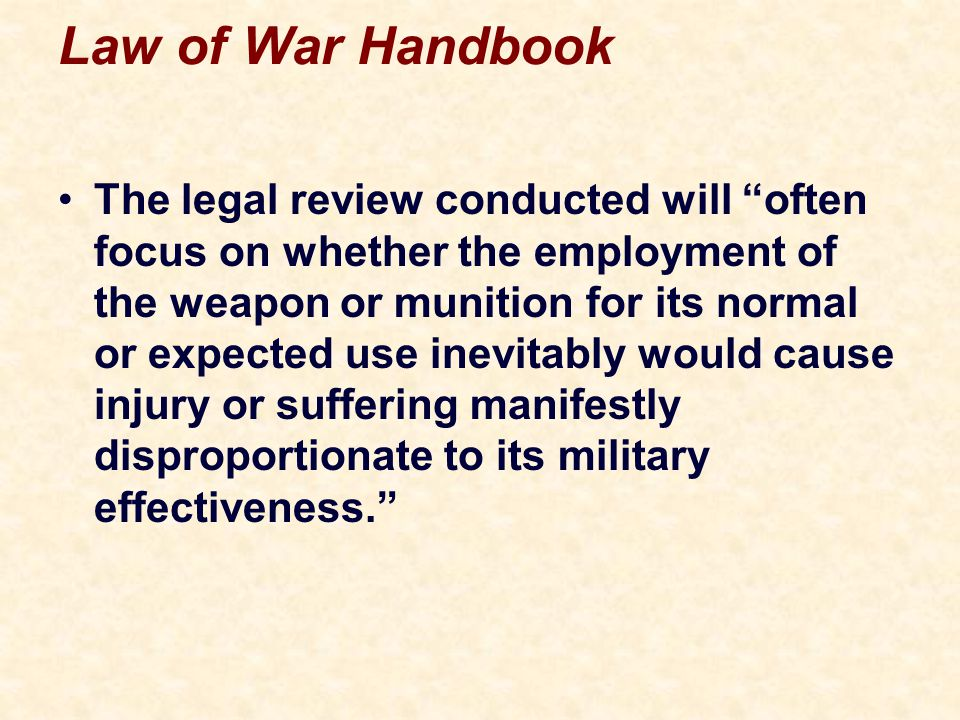 Law of War Handbook The legal review conducted will often focus on whether the employment of the weapon or munition for its normal or expected use inevitably would cause injury or suffering manifestly disproportionate to its military effectiveness.
