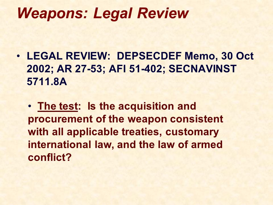 Weapons: Legal Review LEGAL REVIEW: DEPSECDEF Memo, 30 Oct 2002; AR 27-53; AFI 51-402; SECNAVINST 5711.8A The test: Is the acquisition and procurement of the weapon consistent with all applicable treaties, customary international law, and the law of armed conflict