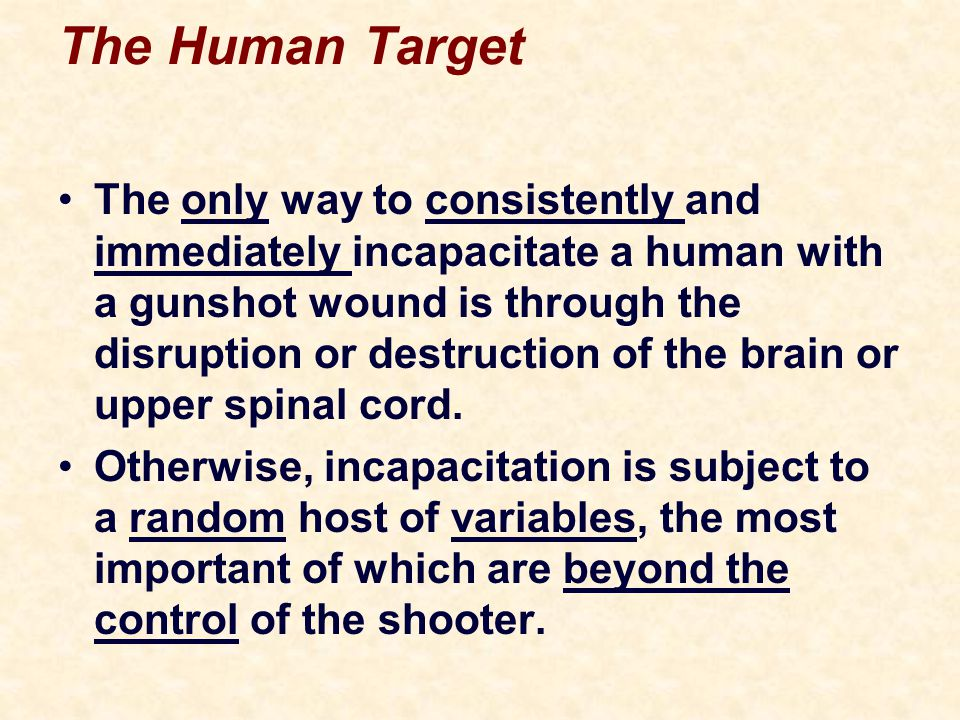The Human Target The only way to consistently and immediately incapacitate a human with a gunshot wound is through the disruption or destruction of the brain or upper spinal cord.