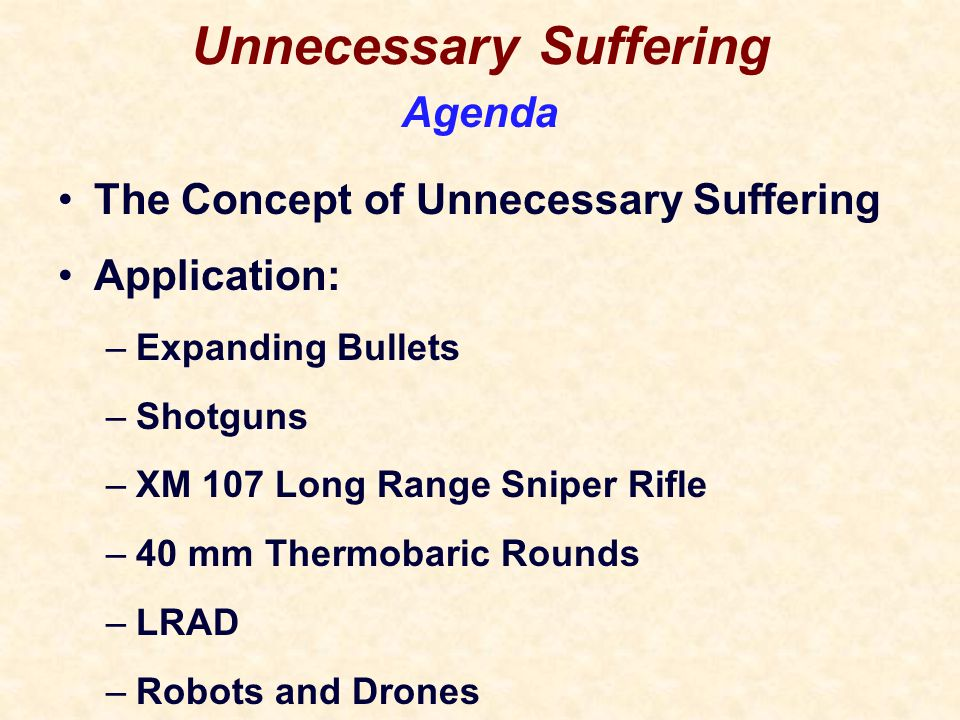 Unnecessary Suffering The Concept of Unnecessary Suffering Application: –Expanding Bullets –Shotguns –XM 107 Long Range Sniper Rifle –40 mm Thermobaric Rounds –LRAD –Robots and Drones Agenda