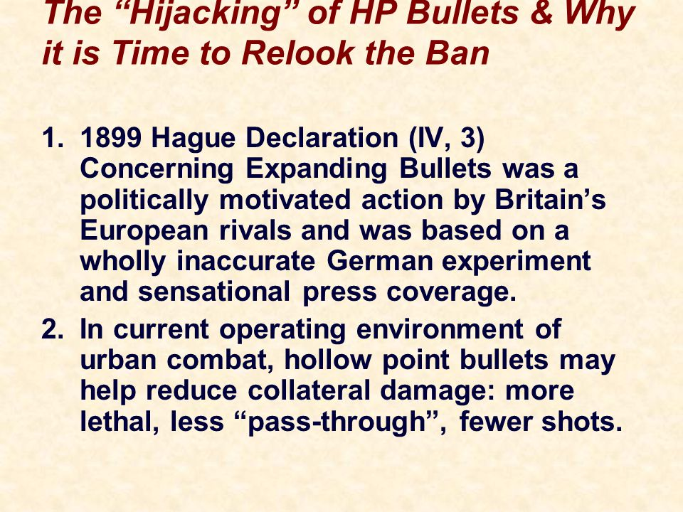 The Hijacking of HP Bullets & Why it is Time to Relook the Ban 1.1899 Hague Declaration (IV, 3) Concerning Expanding Bullets was a politically motivated action by Britain's European rivals and was based on a wholly inaccurate German experiment and sensational press coverage.