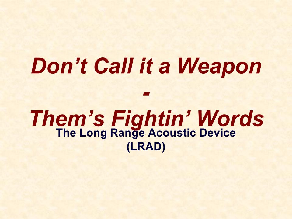 Don't Call it a Weapon - Them's Fightin' Words The Long Range Acoustic Device (LRAD)