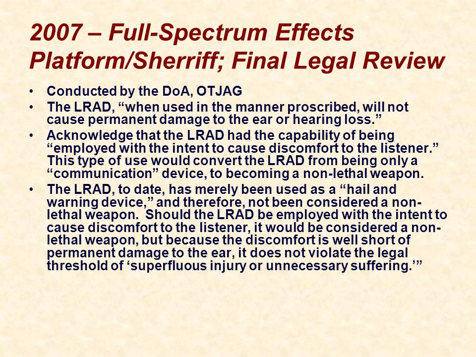2007 – Full-Spectrum Effects Platform/Sherriff; Final Legal Review Conducted by the DoA, OTJAG The LRAD, when used in the manner proscribed, will not cause permanent damage to the ear or hearing loss. Acknowledge that the LRAD had the capability of being employed with the intent to cause discomfort to the listener. This type of use would convert the LRAD from being only a communication device, to becoming a non-lethal weapon.