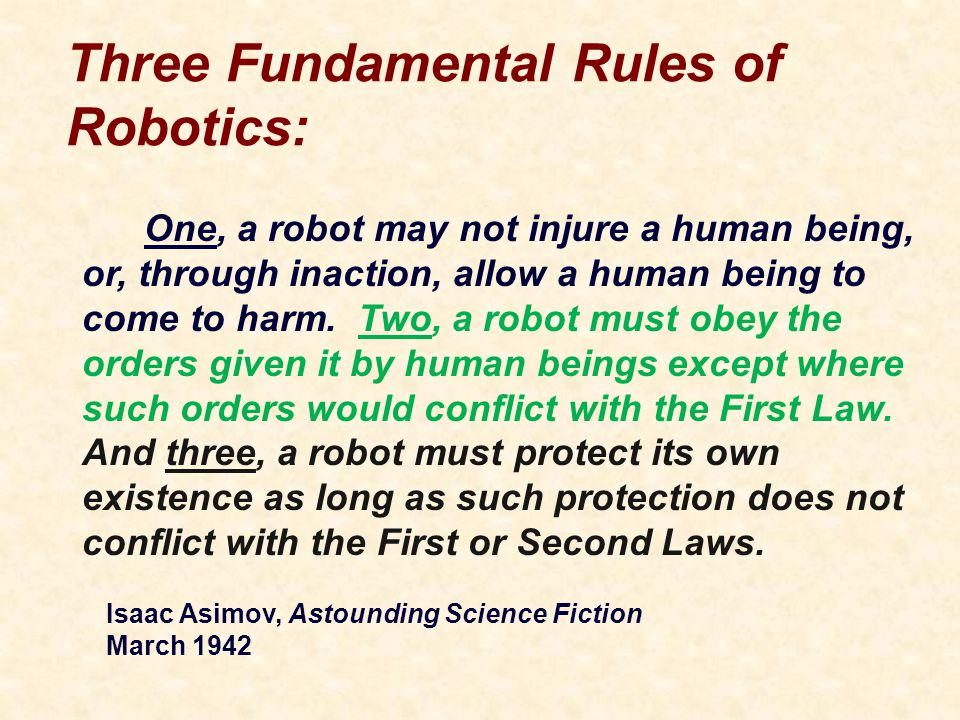 Three Fundamental Rules of Robotics: One, a robot may not injure a human being, or, through inaction, allow a human being to come to harm.