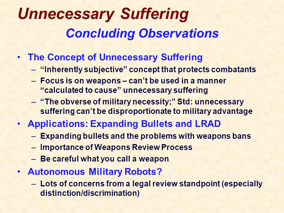 Unnecessary Suffering The Concept of Unnecessary Suffering – Inherently subjective concept that protects combatants –Focus is on weapons – can't be used in a manner calculated to cause unnecessary suffering – The obverse of military necessity; Std: unnecessary suffering can't be disproportionate to military advantage Applications: Expanding Bullets and LRAD –Expanding bullets and the problems with weapons bans –Importance of Weapons Review Process –Be careful what you call a weapon Autonomous Military Robots.