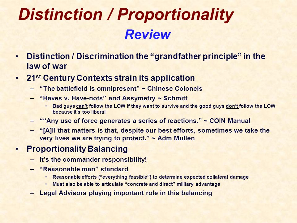 Distinction / Proportionality Distinction / Discrimination the grandfather principle in the law of war 21 st Century Contexts strain its application – The battlefield is omnipresent ~ Chinese Colonels – Haves v.