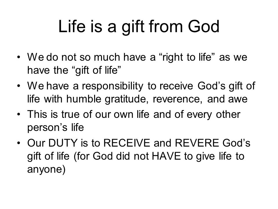 Life is a gift from God We do not so much have a right to life as we have the gift of life We have a responsibility to receive God's gift of life with humble gratitude, reverence, and awe This is true of our own life and of every other person's life Our DUTY is to RECEIVE and REVERE God's gift of life (for God did not HAVE to give life to anyone)