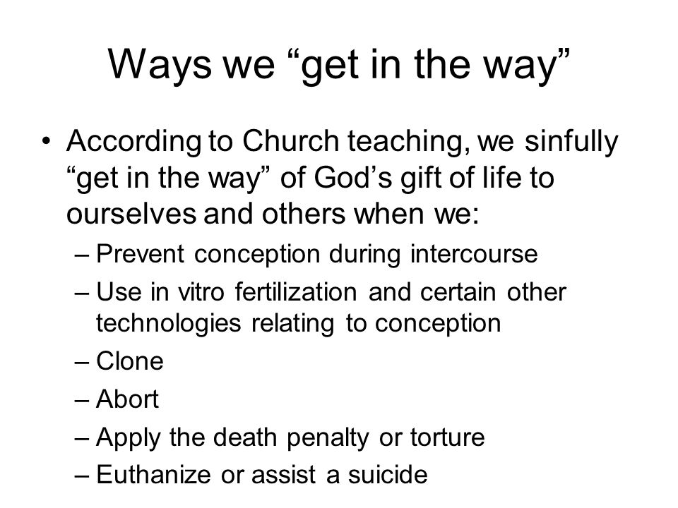 Ways we get in the way According to Church teaching, we sinfully get in the way of God's gift of life to ourselves and others when we: –Prevent conception during intercourse –Use in vitro fertilization and certain other technologies relating to conception –Clone –Abort –Apply the death penalty or torture –Euthanize or assist a suicide