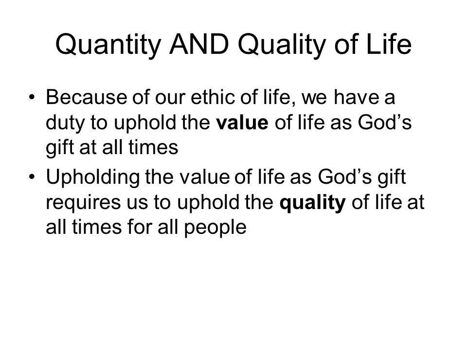 Quantity AND Quality of Life Because of our ethic of life, we have a duty to uphold the value of life as God's gift at all times Upholding the value of life as God's gift requires us to uphold the quality of life at all times for all people