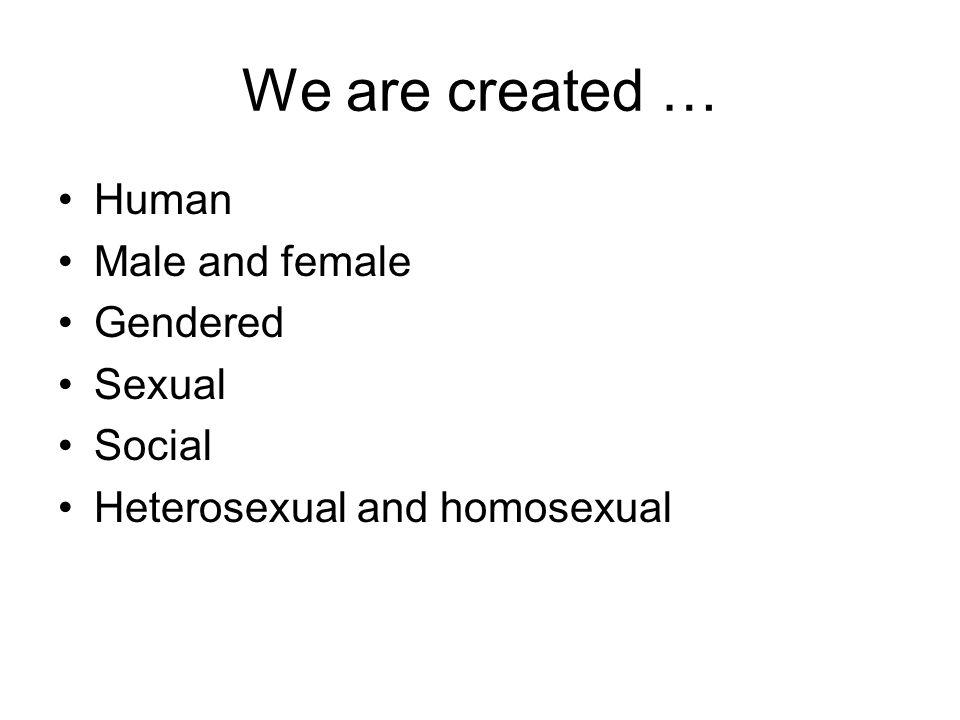 We are created … Human Male and female Gendered Sexual Social Heterosexual and homosexual