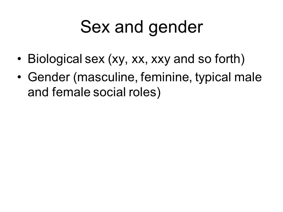 Sex and gender Biological sex (xy, xx, xxy and so forth) Gender (masculine, feminine, typical male and female social roles)