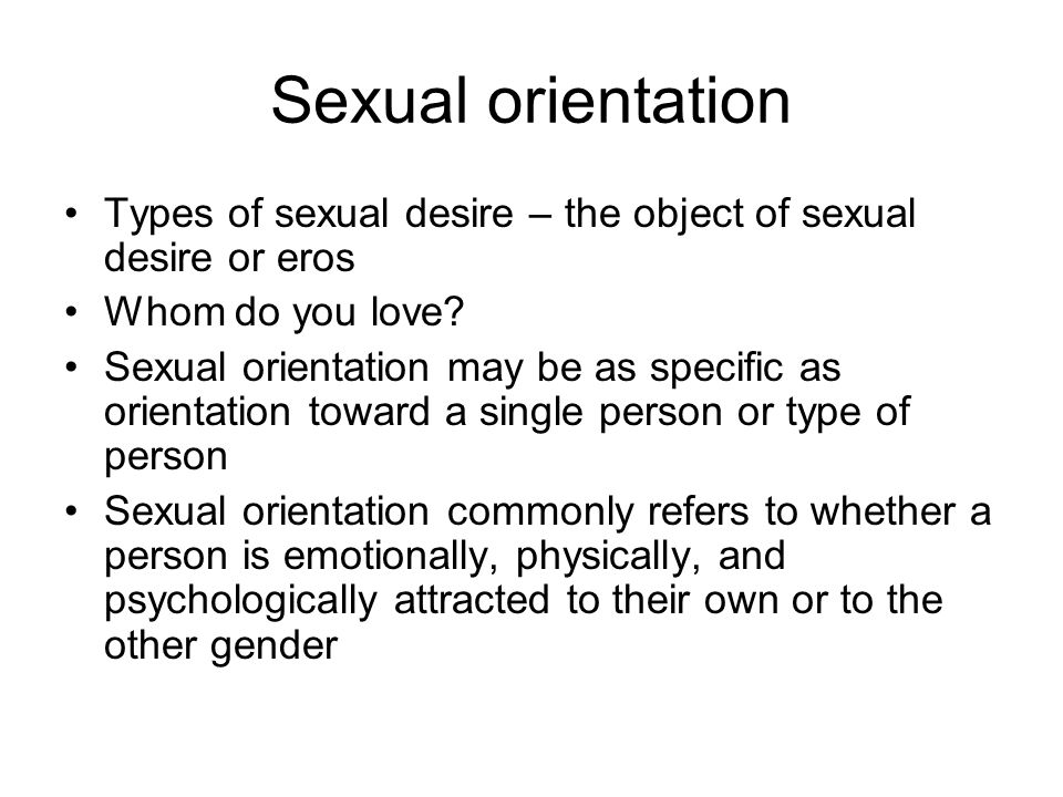 Sexual orientation Types of sexual desire – the object of sexual desire or eros Whom do you love.
