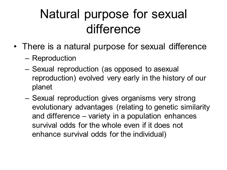Natural law and sexuality In Church teaching, we consider God's purpose for creating sexual difference –God did not have to evolve sexual difference (life on earth did not have to include fixed sexual reproductive features) –God did not have to evolve sexual reproduction (life on earth could have remained asexual or multisexual) –WHY WOULD GOD create life to include these features and characteristics?