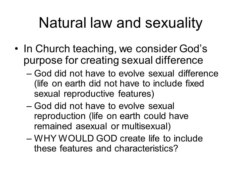 Natural law and sexuality In Church teaching, we consider God's purpose for creating sexual difference –God did not have to evolve sexual difference (life on earth did not have to include fixed sexual reproductive features) –God did not have to evolve sexual reproduction (life on earth could have remained asexual or multisexual) –WHY WOULD GOD create life to include these features and characteristics