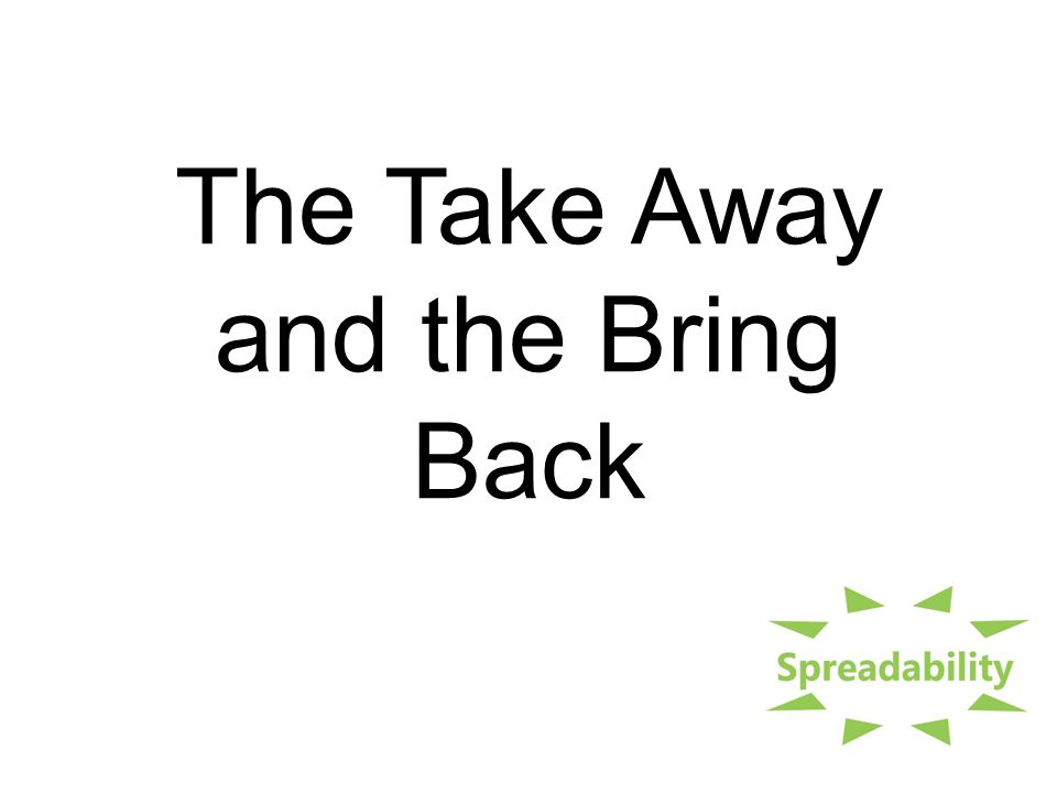 The Take Away and the Bring Back