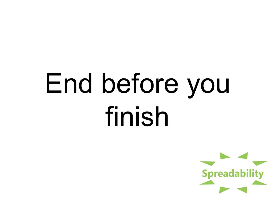 End before you finish