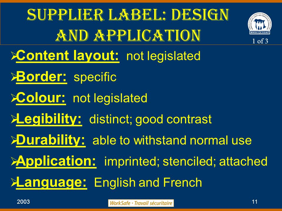 2003 11 Supplier label: Design and Application  Content layout: not legislated  Border: specific  Colour: not legislated  Legibility: distinct; good contrast  Durability: able to withstand normal use  Application: imprinted; stenciled; attached  Language: English and French 1 of 3