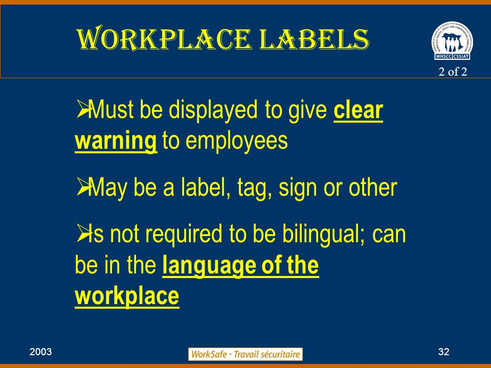 2003 32 Workplace Labels 2 of 2  Must be displayed to give clear warning to employees  May be a label, tag, sign or other  Is not required to be bilingual; can be in the language of the workplace