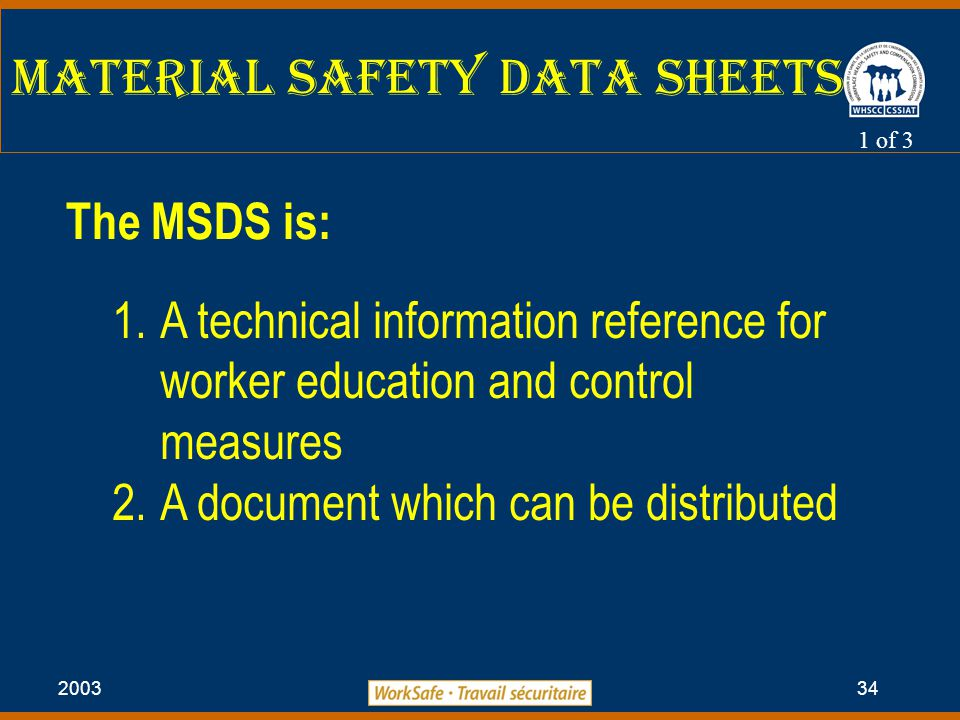 2003 34 Material Safety Data Sheets The MSDS is: 1.A technical information reference for worker education and control measures 2.A document which can be distributed 1 of 3