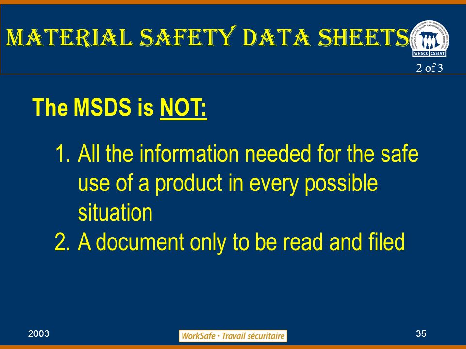2003 35 Material Safety Data Sheets 2 of 3 The MSDS is NOT: 1.All the information needed for the safe use of a product in every possible situation 2.A document only to be read and filed