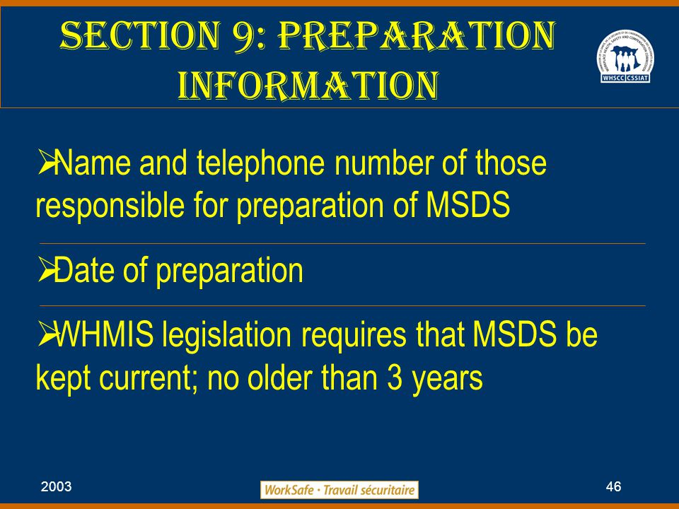 2003 46 Section 9: Preparation information  Name and telephone number of those responsible for preparation of MSDS  Date of preparation  WHMIS legislation requires that MSDS be kept current; no older than 3 years