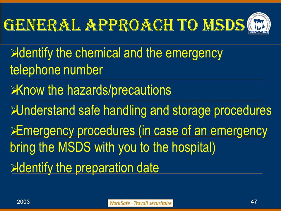 2003 47 General Approach to MSDS  Identify the chemical and the emergency telephone number  Know the hazards/precautions  Understand safe handling and storage procedures  Emergency procedures (in case of an emergency bring the MSDS with you to the hospital)  Identify the preparation date