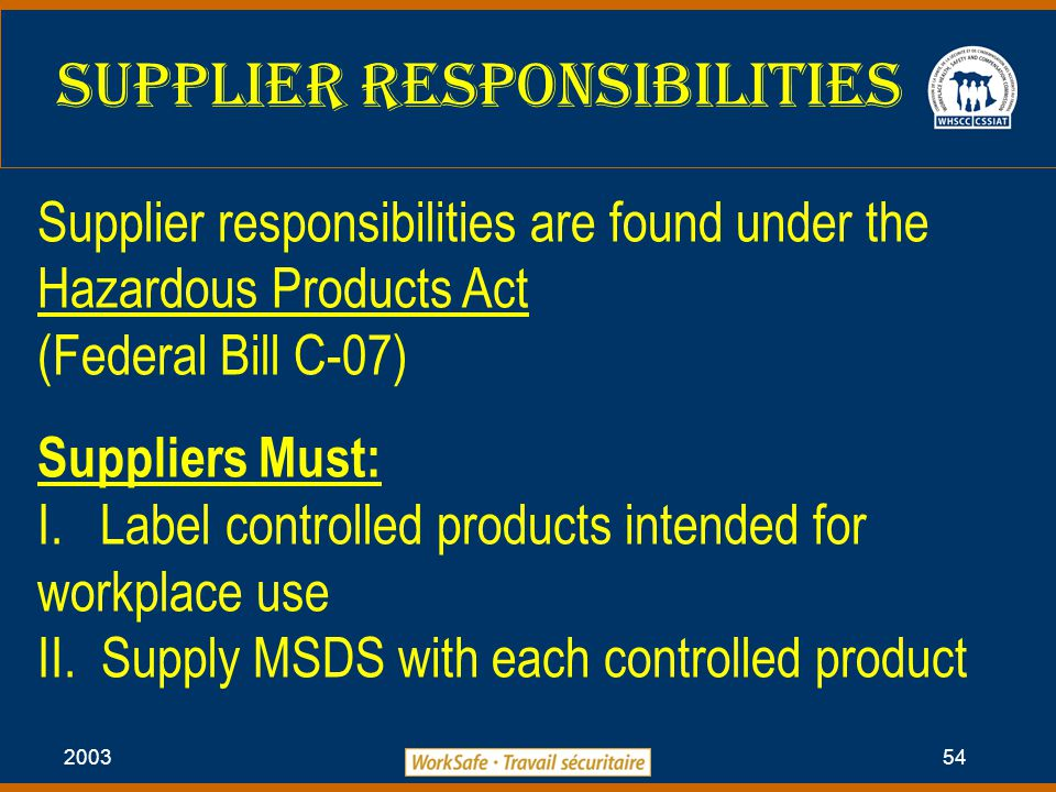 2003 54 Supplier Responsibilities Supplier responsibilities are found under the Hazardous Products Act (Federal Bill C-07) Suppliers Must: I.