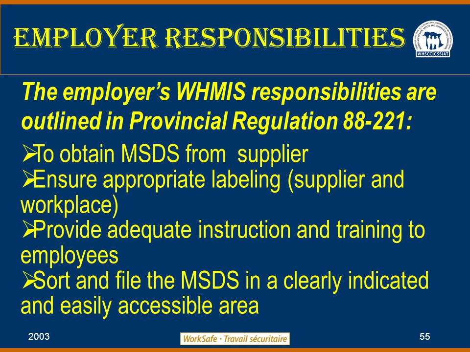 2003 55 Employer Responsibilities The employer's WHMIS responsibilities are outlined in Provincial Regulation 88-221:  To obtain MSDS from supplier  Ensure appropriate labeling (supplier and workplace)  Provide adequate instruction and training to employees  Sort and file the MSDS in a clearly indicated and easily accessible area