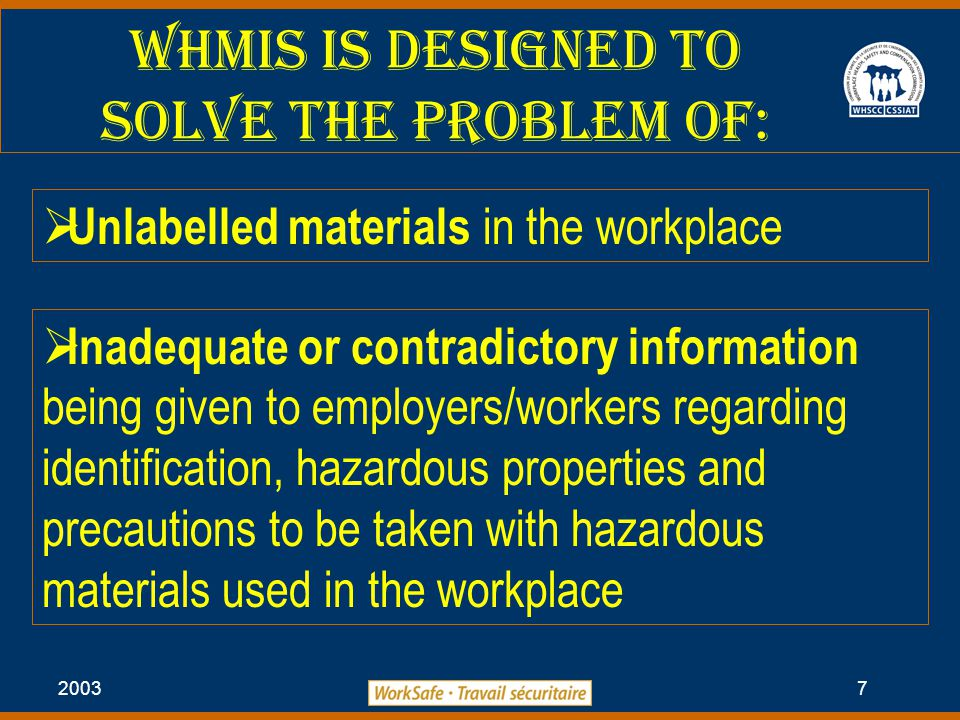 2003 7 WHMIS is Designed to Solve the Problem of:  Unlabelled materials in the workplace  Inadequate or contradictory information being given to employers/workers regarding identification, hazardous properties and precautions to be taken with hazardous materials used in the workplace