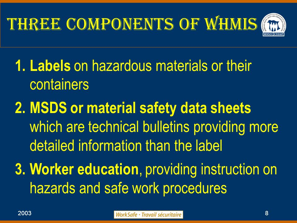 2003 8 Three Components of WHMIS 1.Labels on hazardous materials or their containers 2.MSDS or material safety data sheets which are technical bulletins providing more detailed information than the label 3.Worker education, providing instruction on hazards and safe work procedures
