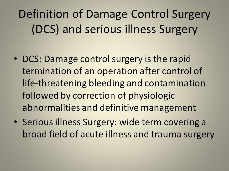 Definition of Damage Control Surgery (DCS) and serious illness Surgery DCS: Damage control surgery is the rapid termination of an operation after cont
